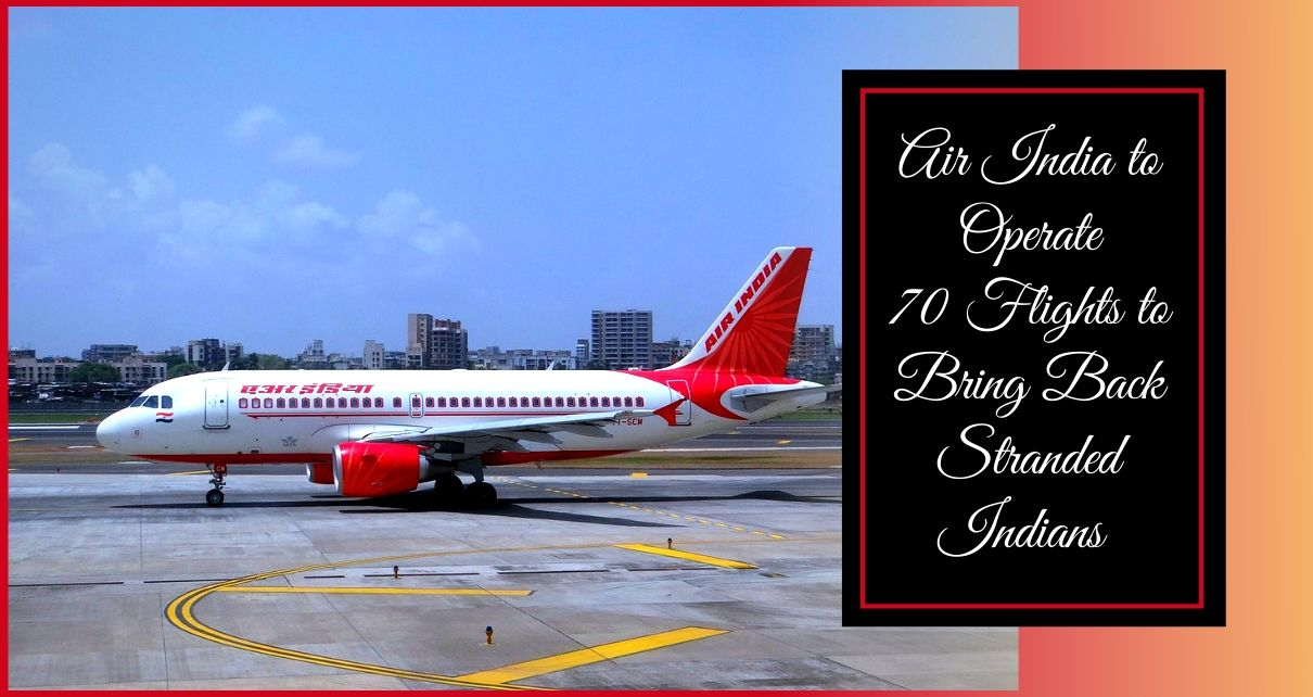 Air India will operate 70 flights to to bring back Indians stranded abroad